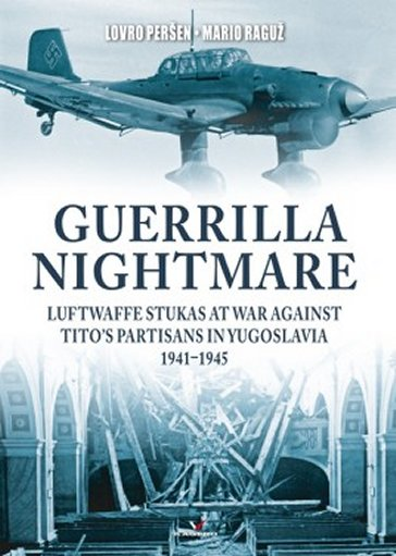 Guerrilla Nightmare: Luftwaffe Stukas at War Against Tito's Partisans in Yugoslavia, 1941-1945
